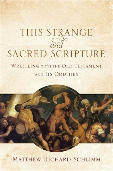 This Strange and Sacred Scripture: Wrestling with the Old Testament and Its Oddities by Matthew Richard Schlimm